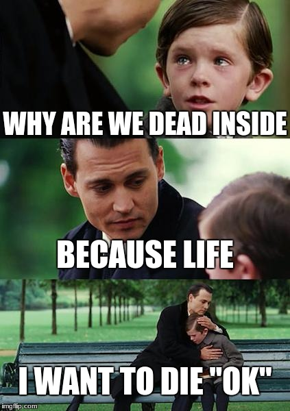 "Finding Neverland Meme | WHY ARE WE DEAD INSIDE BECAUSE LIFE I WANT TO DIE ""OK"" 