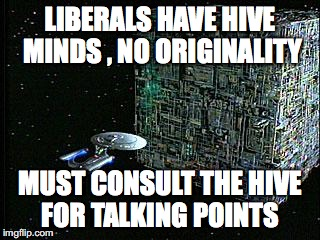progressives,liberals, | LIBERALS HAVE HIVE MINDS , NO ORIGINALITY MUST CONSULT THE HIVE FOR TALKING POINTS | image tagged in borg,progressives,liberals | made w/ Imgflip meme maker