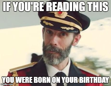 I too was born on my birthday, so I can relate | IF YOU'RE READING THIS YOU WERE BORN ON YOUR BIRTHDAY | image tagged in memes,captain obvious,bad puns,funny,dank memes,facts | made w/ Imgflip meme maker