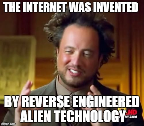 Ancient Aliens Meme | THE INTERNET WAS INVENTED BY REVERSE ENGINEERED ALIEN TECHNOLOGY | image tagged in memes,ancient aliens | made w/ Imgflip meme maker