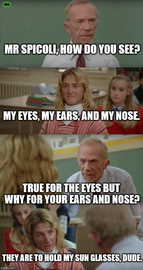 For sure, man! | MR SPICOLI, HOW DO YOU SEE? THEY ARE TO HOLD MY SUN GLASSES, DUDE. JMR MY EYES, MY EARS, AND MY NOSE. TRUE FOR THE EYES BUT WHY FOR YOUR EAR | image tagged in fast times at ridgemont high,mr hand,jeff spicoli,eyes,sunglasses | made w/ Imgflip meme maker