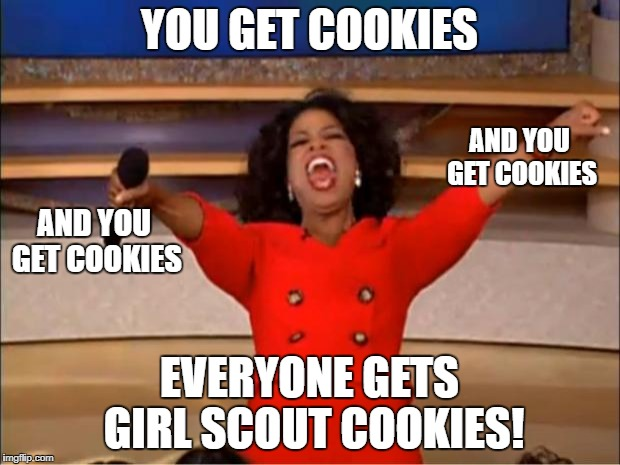 Oprah You Get A Meme | YOU GET COOKIES EVERYONE GETS GIRL SCOUT COOKIES! AND YOU GET COOKIES AND YOU GET COOKIES | image tagged in memes,oprah you get a | made w/ Imgflip meme maker