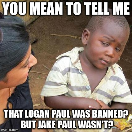Logan paul got banned but jake wasn't? (Apologies in advance to fans of them) | YOU MEAN TO TELL ME THAT LOGAN PAUL WAS BANNED? BUT JAKE PAUL WASN'T? | image tagged in memes,third world skeptical kid | made w/ Imgflip meme maker