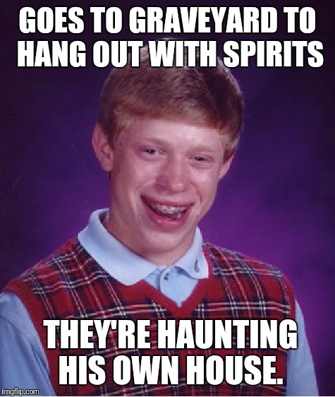 Bad Luck Brian is forever alone. | GOES TO GRAVEYARD TO HANG OUT WITH SPIRITS THEY'RE HAUNTING HIS OWN HOUSE. | image tagged in memes,bad luck brian,dead,graveyard,ghost | made w/ Imgflip meme maker