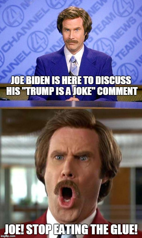 "Joe Biden is an idiot. Please can he go away now? | JOE BIDEN IS HERE TO DISCUSS HIS ""TRUMP IS A JOKE"" COMMENT JOE! STOP EATING THE GLUE! 