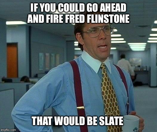 That Would Be Great Meme | IF YOU COULD GO AHEAD AND FIRE FRED FLINSTONE THAT WOULD BE SLATE | image tagged in memes,that would be great | made w/ Imgflip meme maker