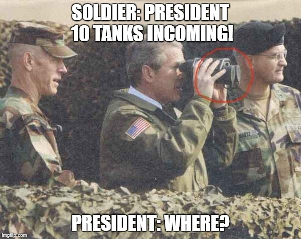 SOLDIER: PRESIDENT 10 TANKS INCOMING! PRESIDENT: WHERE? | image tagged in george w bush is retarded | made w/ Imgflip meme maker