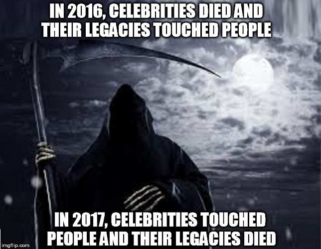 IN 2016, CELEBRITIES DIED AND THEIR LEGACIES TOUCHED PEOPLE IN 2017, CELEBRITIES TOUCHED PEOPLE AND THEIR LEGACIES DIED | image tagged in celebs | made w/ Imgflip meme maker