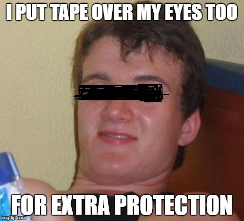 10 Guy Meme | I PUT TAPE OVER MY EYES TOO FOR EXTRA PROTECTION | image tagged in memes,10 guy | made w/ Imgflip meme maker