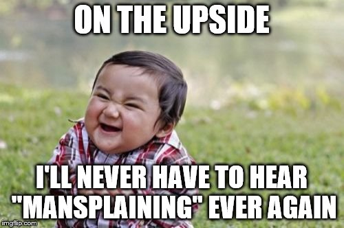 "Evil Toddler Meme | ON THE UPSIDE I'LL NEVER HAVE TO HEAR ""MANSPLAINING"" EVER AGAIN 