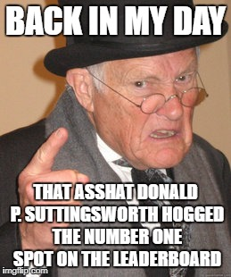 Back In My Day Meme | BACK IN MY DAY THAT ASSHAT DONALD P. SUTTINGSWORTH HOGGED THE NUMBER ONE SPOT ON THE LEADERBOARD | image tagged in memes,back in my day | made w/ Imgflip meme maker