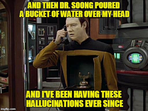 AND THEN DR. SOONG POURED A BUCKET OF WATER OVER MY HEAD AND I'VE BEEN HAVING THESE HALLUCINATIONS EVER SINCE | made w/ Imgflip meme maker