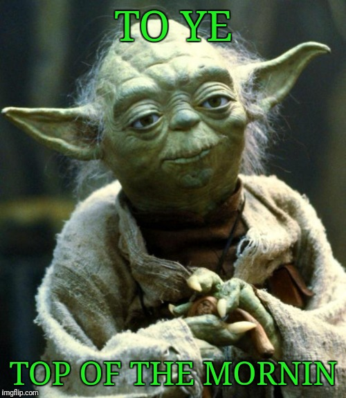 Star Wars Yoda Meme | TO YE TOP OF THE MORNIN | image tagged in memes,star wars yoda | made w/ Imgflip meme maker