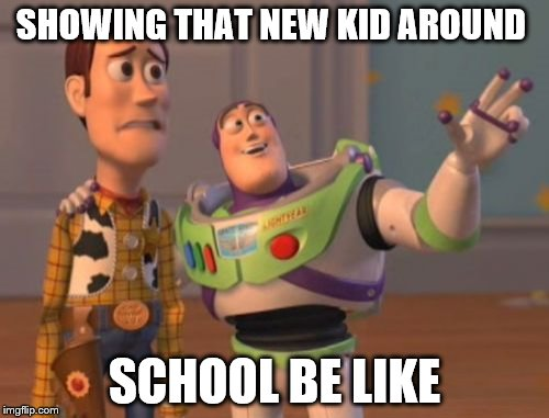 Happens alt | SHOWING THAT NEW KID AROUND SCHOOL BE LIKE | image tagged in memes,x,x everywhere,x x everywhere | made w/ Imgflip meme maker