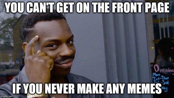 Roll Safe Think About It Meme | YOU CAN'T GET ON THE FRONT PAGE IF YOU NEVER MAKE ANY MEMES | image tagged in memes,roll safe think about it | made w/ Imgflip meme maker