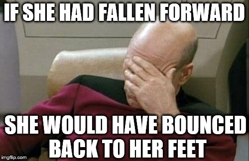 Captain Picard Facepalm Meme | IF SHE HAD FALLEN FORWARD SHE WOULD HAVE BOUNCED BACK TO HER FEET | image tagged in memes,captain picard facepalm | made w/ Imgflip meme maker