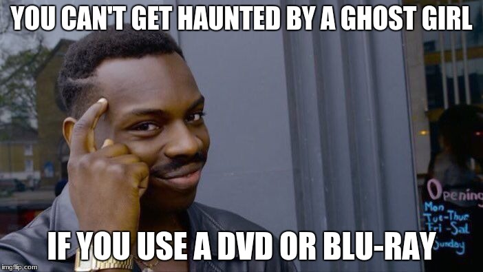 Moral of the story: Switch to DVD! | YOU CAN'T GET HAUNTED BY A GHOST GIRL IF YOU USE A DVD OR BLU-RAY | image tagged in memes,roll safe think about it,horror movie | made w/ Imgflip meme maker