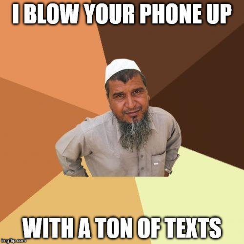Ordinary Muslim Man | I BLOW YOUR PHONE UP WITH A TON OF TEXTS | image tagged in memes,ordinary muslim man | made w/ Imgflip meme maker
