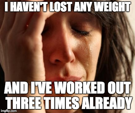 Crying Woman | I HAVEN'T LOST ANY WEIGHT AND I'VE WORKED OUT THREE TIMES ALREADY | image tagged in crying woman | made w/ Imgflip meme maker