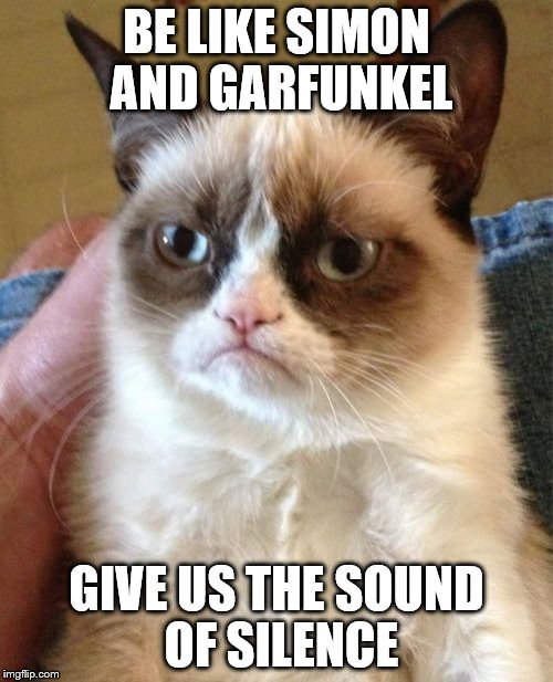 Grumpy Cat Meme | BE LIKE SIMON AND GARFUNKEL GIVE US THE SOUND OF SILENCE | image tagged in memes,grumpy cat | made w/ Imgflip meme maker