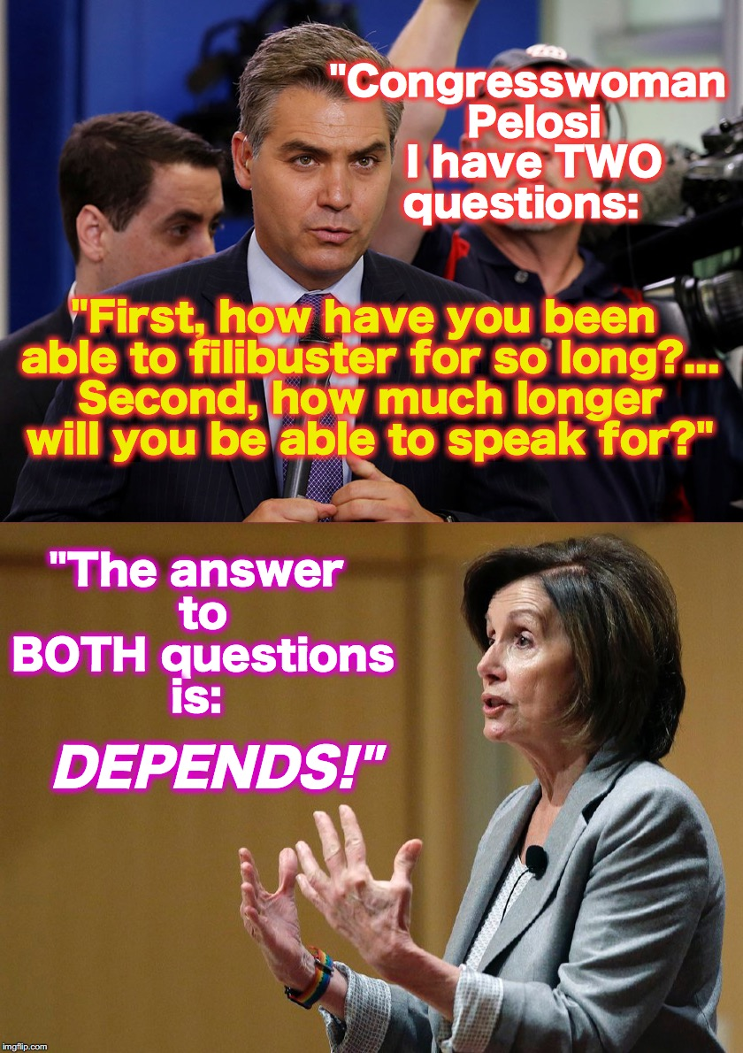 "Nancy Pelosi reveals the secret to her filibuster endurance! | ""Congresswoman Pelosi I have TWO questions: ""The answer to BOTH questions is: ""First, how have you been able to filibuster for so long?... S 