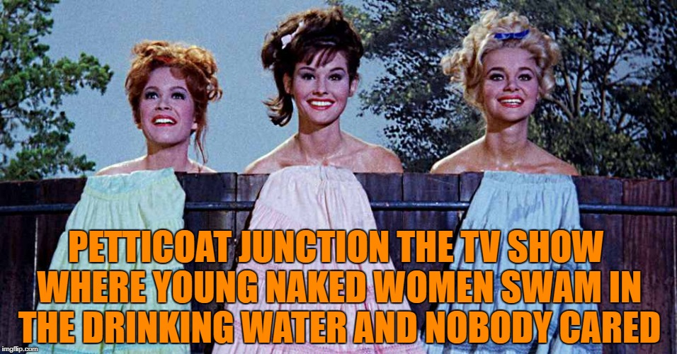 petticoat junction the tv show where young naked women swam in the drinking water and nobody cared | PETTICOAT JUNCTION THE TV SHOW WHERE YOUNG NAKED WOMEN SWAM IN THE DRINKING WATER AND NOBODY CARED | image tagged in tv show | made w/ Imgflip meme maker