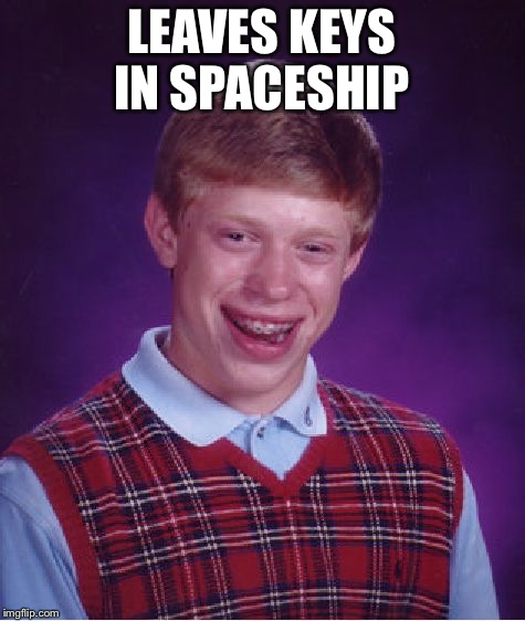Bad Luck Brian Meme | LEAVES KEYS IN SPACESHIP | image tagged in memes,bad luck brian | made w/ Imgflip meme maker