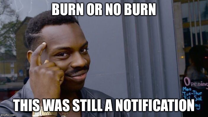 Roll Safe Think About It Meme | BURN OR NO BURN THIS WAS STILL A NOTIFICATION | image tagged in memes,roll safe think about it | made w/ Imgflip meme maker