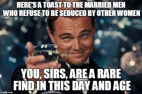 I know couples who are celebrating 35 years of being best friends and soulmates! Here's to them, and here's to you! | HERE'S A TOAST TO THE MARRIED MEN WHO REFUSE TO BE SEDUCED BY OTHER WOMEN YOU, SIRS, ARE A RARE FIND IN THIS DAY AND AGE | image tagged in memes,leonardo dicaprio cheers | made w/ Imgflip meme maker