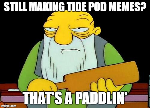 Ironic Tide Pod Meme  | STILL MAKING TIDE POD MEMES? THAT'S A PADDLIN' | image tagged in memes,that's a paddlin',tide pods | made w/ Imgflip meme maker