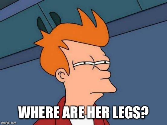 Futurama Fry Meme | WHERE ARE HER LEGS? | image tagged in memes,futurama fry | made w/ Imgflip meme maker