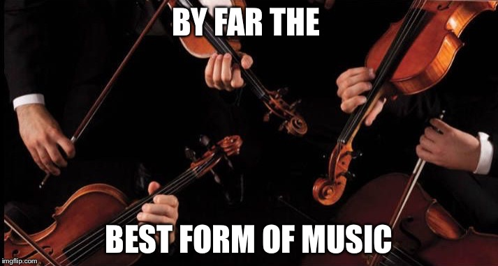 Orchestra | BY FAR THE BEST FORM OF MUSIC | image tagged in orchestra | made w/ Imgflip meme maker