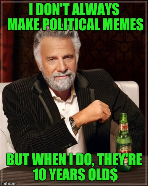 The Most Interesting Man In The World Meme | I DON'T ALWAYS MAKE POLITICAL MEMES BUT WHEN I DO, THEY'RE 10 YEARS OLD$ | image tagged in memes,the most interesting man in the world | made w/ Imgflip meme maker