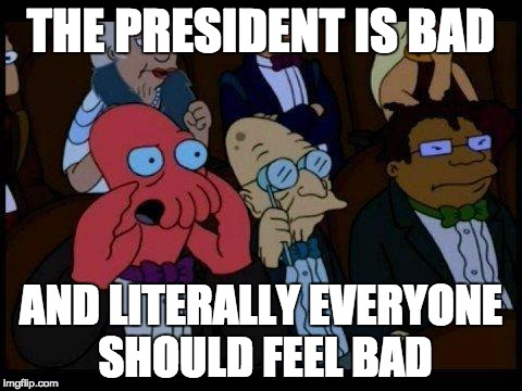 You Should Feel Bad Zoidberg |  THE PRESIDENT IS BAD; AND LITERALLY EVERYONE SHOULD FEEL BAD | image tagged in memes,you should feel bad zoidberg | made w/ Imgflip meme maker