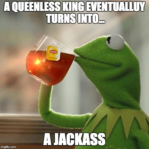 But Thats None Of My Business Meme | A QUEENLESS KING EVENTUALLUY TURNS INTO... A JACKASS | image tagged in memes,but thats none of my business,kermit the frog | made w/ Imgflip meme maker