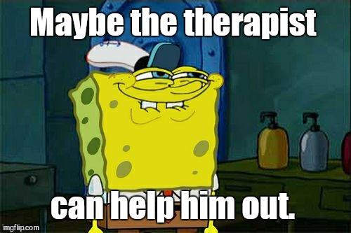Dont You Squidward Meme | Maybe the therapist can help him out. | image tagged in memes,dont you squidward | made w/ Imgflip meme maker