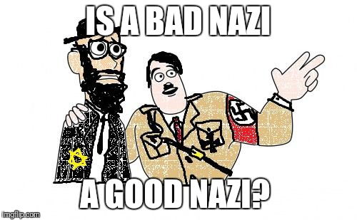 Nazis Everywhere | IS A BAD NAZI A GOOD NAZI? | image tagged in nazis everywhere | made w/ Imgflip meme maker