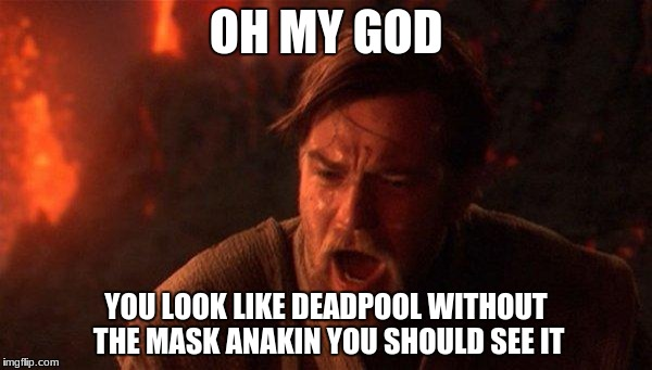 You Were The Chosen One (Star Wars) Meme | OH MY GOD YOU LOOK LIKE DEADPOOL WITHOUT THE MASK ANAKIN YOU SHOULD SEE IT | image tagged in memes,you were the chosen one star wars | made w/ Imgflip meme maker