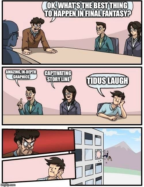 Boardroom Meeting Suggestion Meme | OK, WHAT'S THE BEST THING TO HAPPEN IN FINAL FANTASY? AMAZING, IN-DEPTH GRAPHICS CAPTIVATING STORY LINE TIDUS LAUGH | image tagged in memes,boardroom meeting suggestion | made w/ Imgflip meme maker
