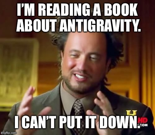 Ancient Aliens | I'M READING A BOOK ABOUT ANTIGRAVITY. I CAN'T PUT IT DOWN. | image tagged in memes,ancient aliens,funny,funny memes,funny meme | made w/ Imgflip meme maker