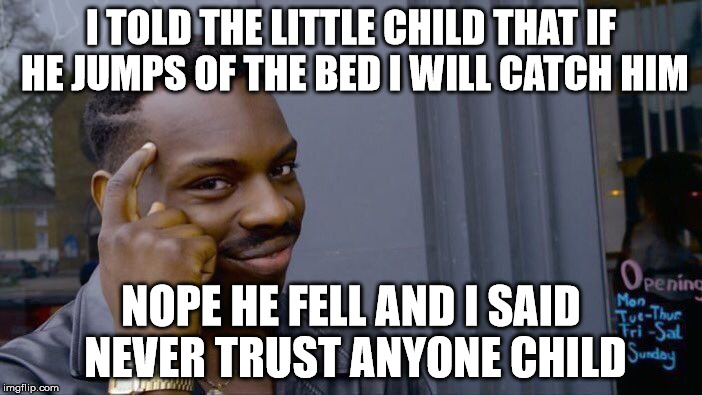 Roll Safe Think About It Meme | I TOLD THE LITTLE CHILD THAT IF HE JUMPS OF THE BED I WILL CATCH HIM NOPE HE FELL AND I SAID NEVER TRUST ANYONE CHILD | image tagged in memes,roll safe think about it | made w/ Imgflip meme maker