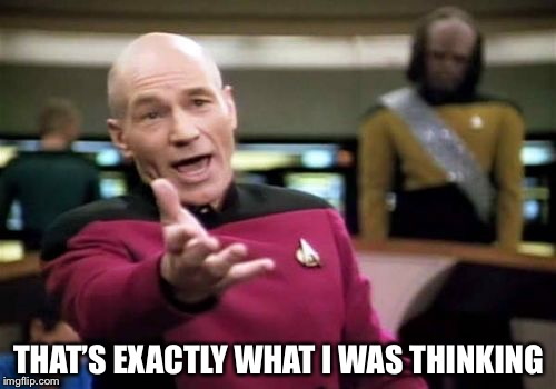 Picard Wtf Meme | THAT'S EXACTLY WHAT I WAS THINKING | image tagged in memes,picard wtf | made w/ Imgflip meme maker