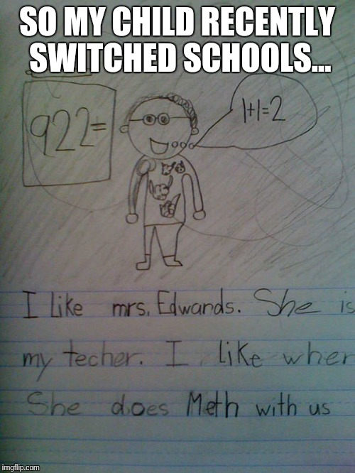SO MY CHILD RECENTLY SWITCHED SCHOOLS... | image tagged in teacher,meth | made w/ Imgflip meme maker