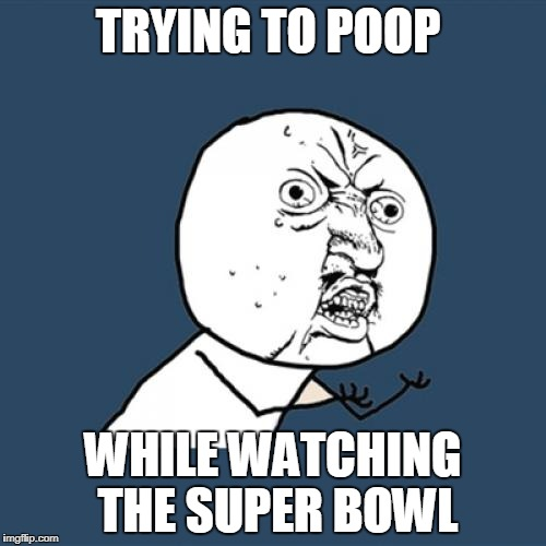 Y U No | TRYING TO POOP WHILE WATCHING THE SUPER BOWL | image tagged in memes,y u no | made w/ Imgflip meme maker