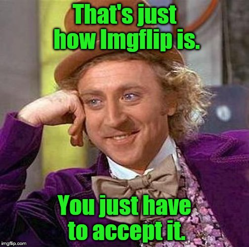 Creepy Condescending Wonka Meme | That's just how Imgflip is. You just have to accept it. | image tagged in memes,creepy condescending wonka | made w/ Imgflip meme maker