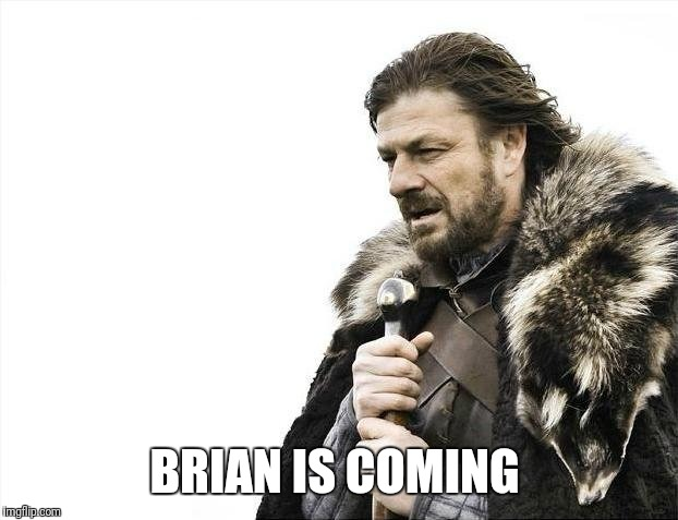 Brace Yourselves X is Coming Meme | BRIAN IS COMING | image tagged in memes,brace yourselves x is coming | made w/ Imgflip meme maker