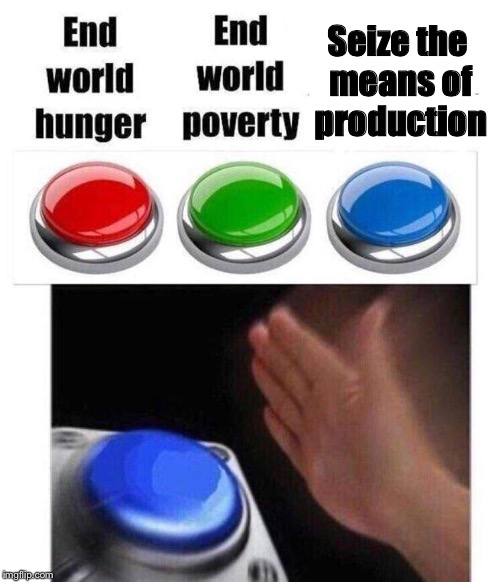 Trying to transcend some levels of irony quickly, so I'm starting with some basic irony.  | Seize the means of production | image tagged in blue button meme,irony,meta | made w/ Imgflip meme maker