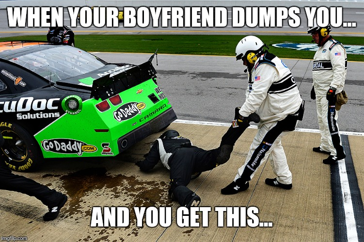 NASCAR | WHEN YOUR BOYFRIEND DUMPS YOU... AND YOU GET THIS... | image tagged in nascar | made w/ Imgflip meme maker