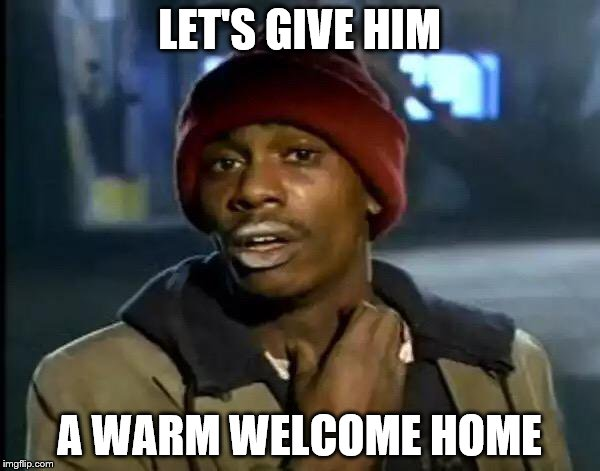 Y'all Got Any More Of That Meme | LET'S GIVE HIM A WARM WELCOME HOME | image tagged in memes,y'all got any more of that | made w/ Imgflip meme maker