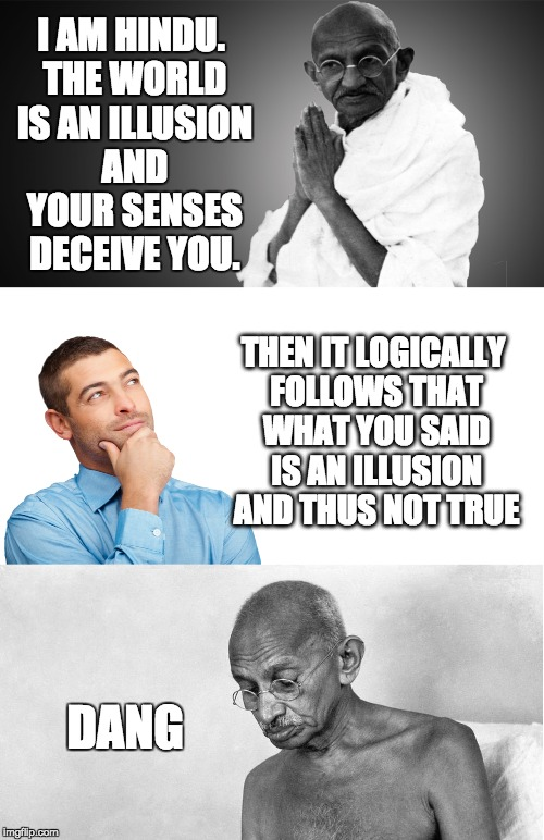 Hinduism Refuted | I AM HINDU. THE WORLD IS AN ILLUSION AND YOUR SENSES DECEIVE YOU. THEN IT LOGICALLY FOLLOWS THAT WHAT YOU SAID IS AN ILLUSION AND THUS NOT T | image tagged in gandhi | made w/ Imgflip meme maker